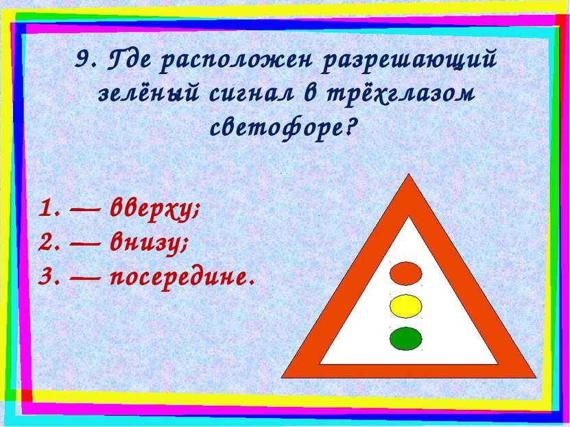 9. Где расположен разрешающий зелёный сигнал в трёхглазом светофоре? — вверху...