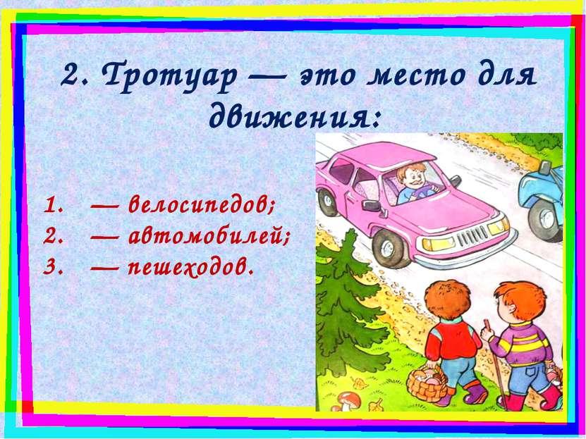 2. Тротуар — это место для движения: — велосипедов; — автомобилей; — пешеходов.
