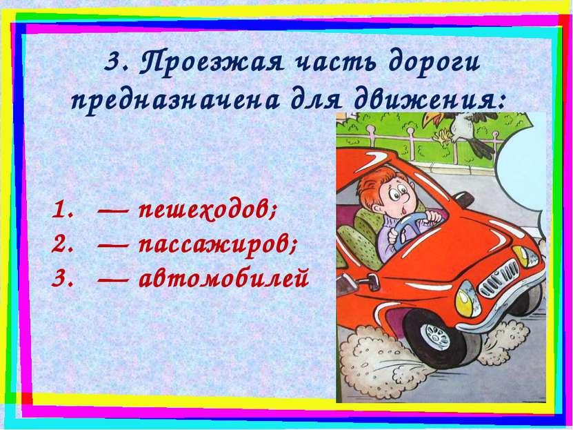 3. Проезжая часть дороги предназначена для движения: — пешеходов; — пассажиро...