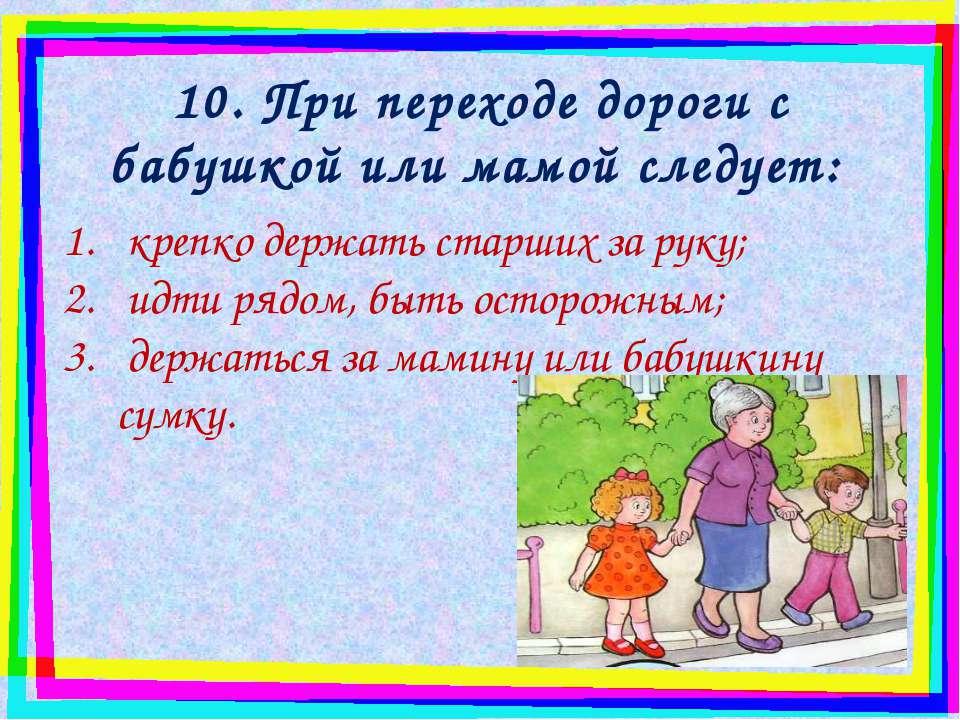 10. При переходе дороги с бабушкой или мамой следует: крепко держать старших ...