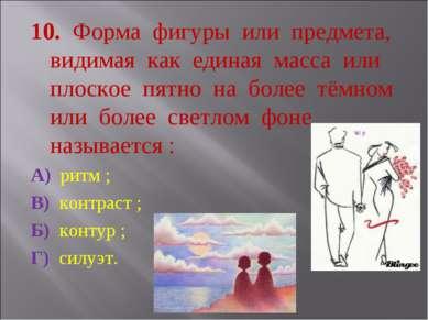 10. Форма фигуры или предмета, видимая как единая масса или плоское пятно на ...