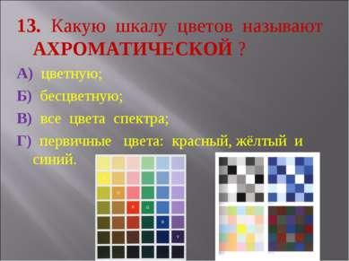 13. Какую шкалу цветов называют АХРОМАТИЧЕСКОЙ ? А) цветную; Б) бесцветную; В...