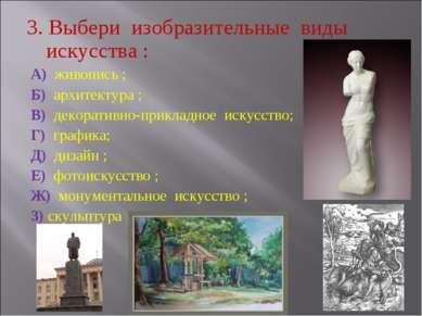 3. Выбери изобразительные виды искусства : А) живопись ; Б) архитектура ; В) ...