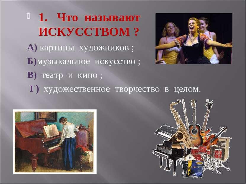 1. Что называют ИСКУССТВОМ ? А) картины художников ; Б)музыкальное искусство ...