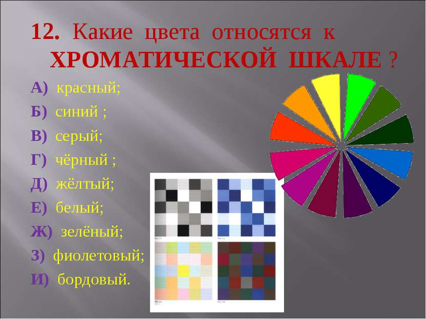 12. Какие цвета относятся к ХРОМАТИЧЕСКОЙ ШКАЛЕ ? А) красный; Б) синий ; В) с...