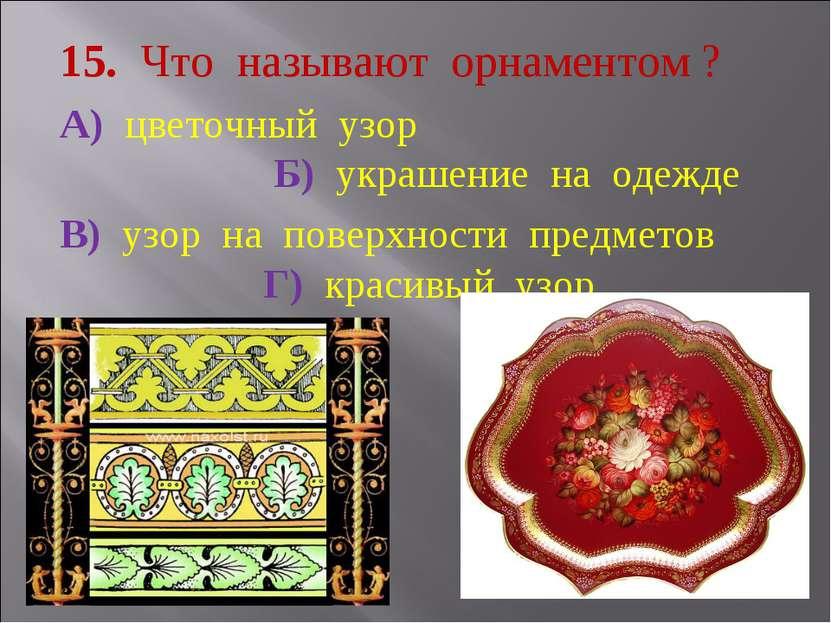 15. Что называют орнаментом ? А) цветочный узор Б) украшение на одежде В) узо...