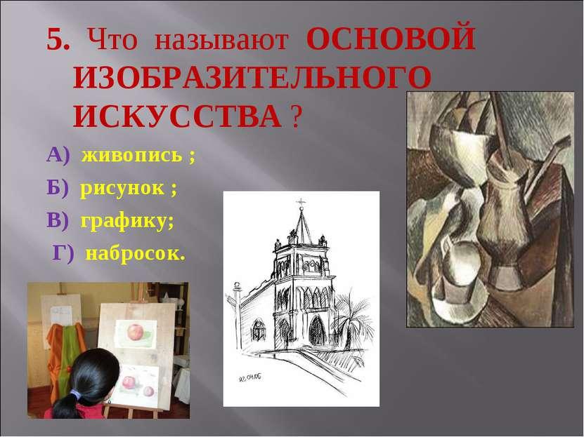 5. Что называют ОСНОВОЙ ИЗОБРАЗИТЕЛЬНОГО ИСКУССТВА ? А) живопись ; Б) рисунок...