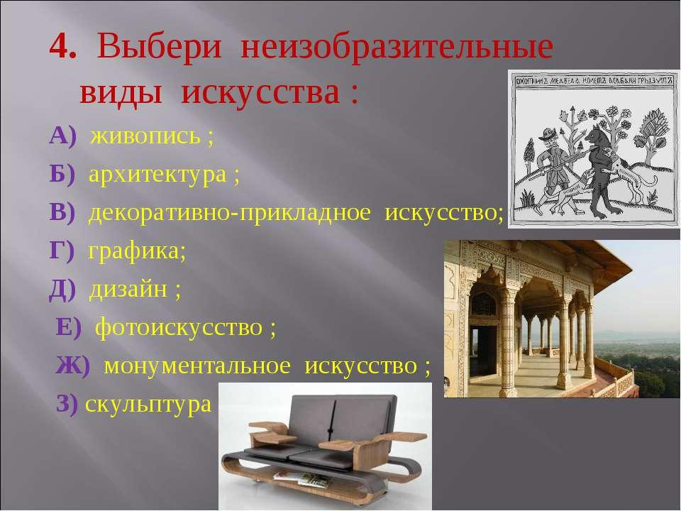 4. Выбери неизобразительные виды искусства : А) живопись ; Б) архитектура ; В...