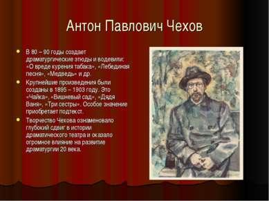 Антон Павлович Чехов В 80 – 90 годы создает драматургические этюды и водевили...