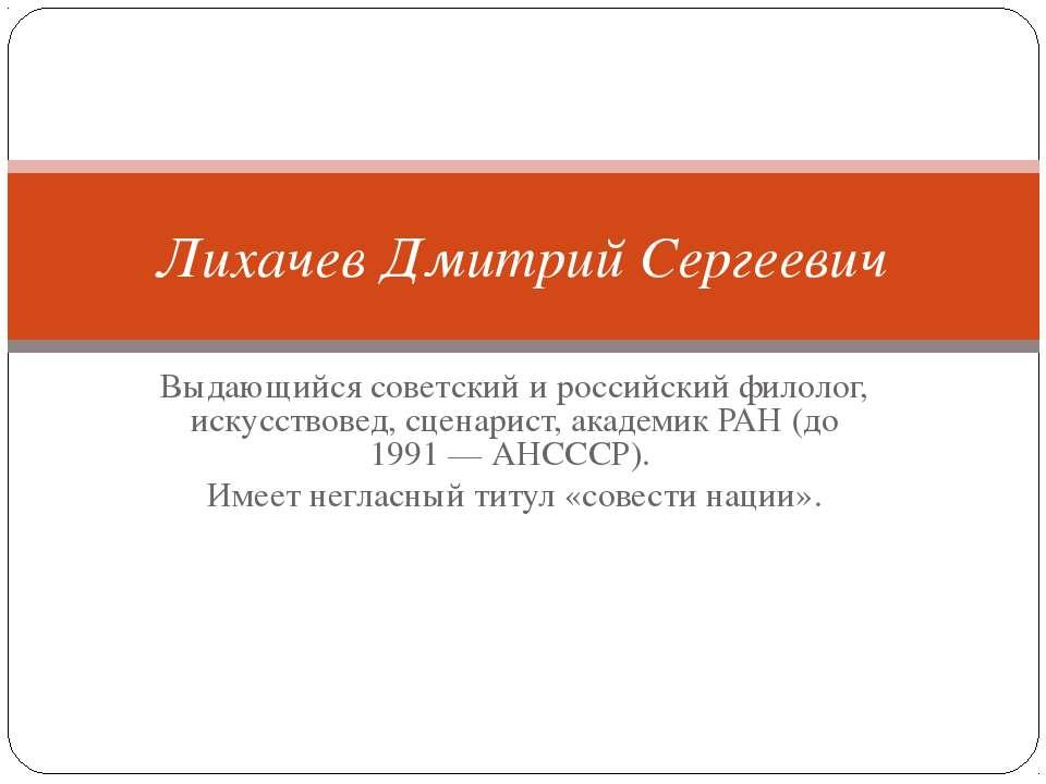Выдающийся советский и российскийфилолог, искусствовед, сценарист, академик...