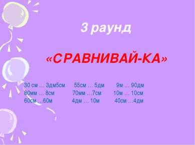 3 раунд «СРАВНИВАЙ-КА» 30 см … 3дм5см 55см … 5дм 9м … 90дм 80мм … 8см 70мм …7...