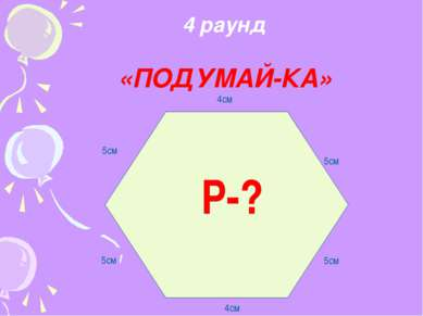 4 раунд «ПОДУМАЙ-КА» 4см 5см 5см 4см 5см 5см Р-?