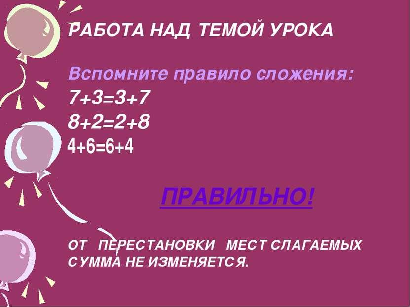 РАБОТА НАД ТЕМОЙ УРОКА Вспомните правило сложения: 7+3=3+7 8+2=2+8 4+6=6+4 ПР...