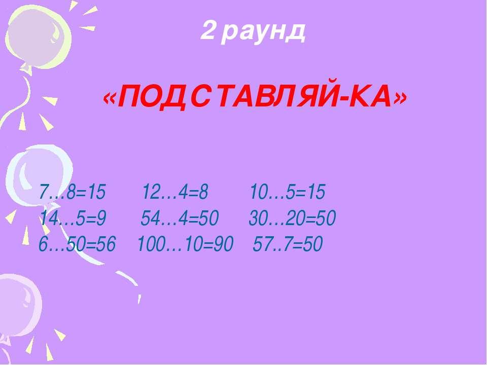 2 раунд «ПОДСТАВЛЯЙ-КА» 7…8=15 12…4=8 10…5=15 14…5=9 54…4=50 30…20=50 6…50=56...