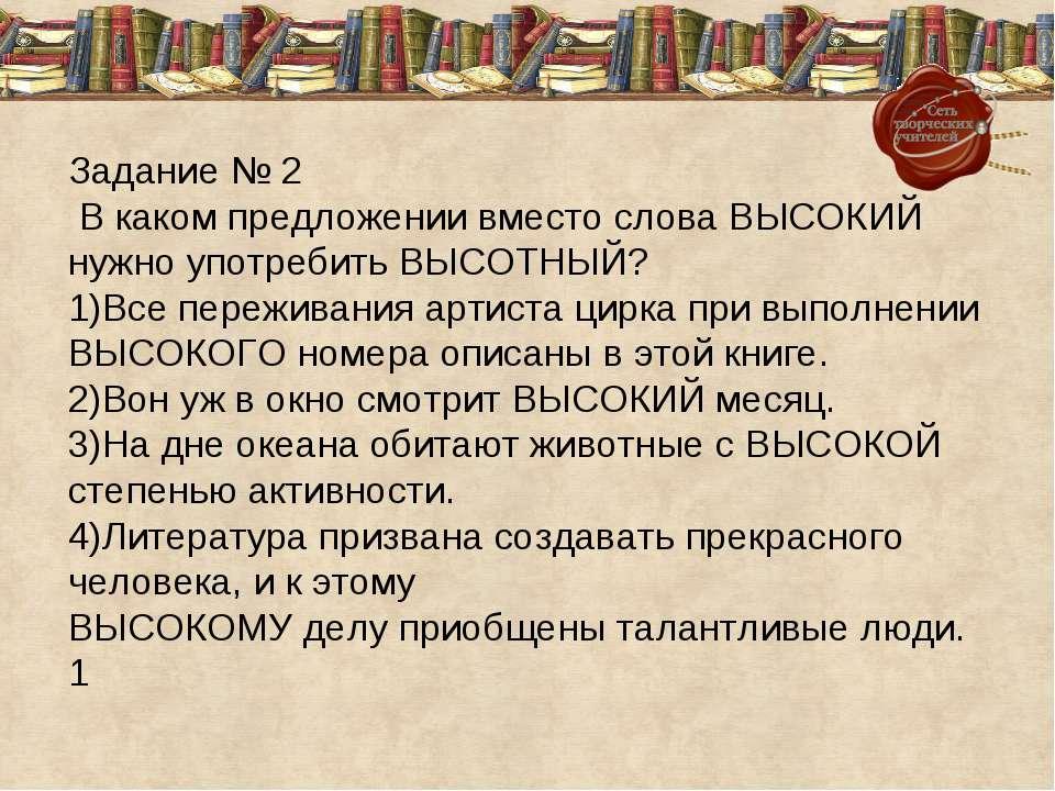 Задание № 2 В каком предложении вместо слова ВЫСОКИЙ нужно употребить ВЫСОТНЫ...