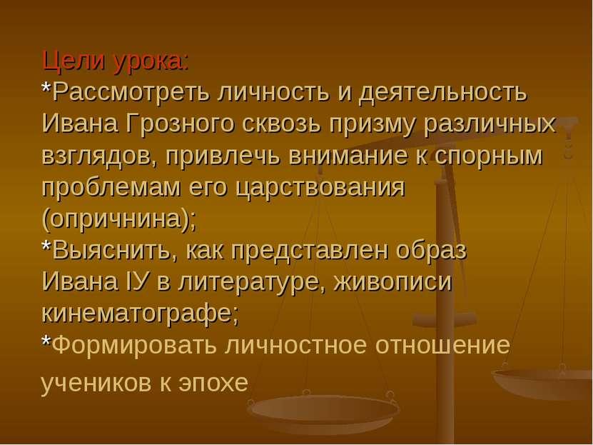 Цели урока: *Рассмотреть личность и деятельность Ивана Грозного сквозь призму...