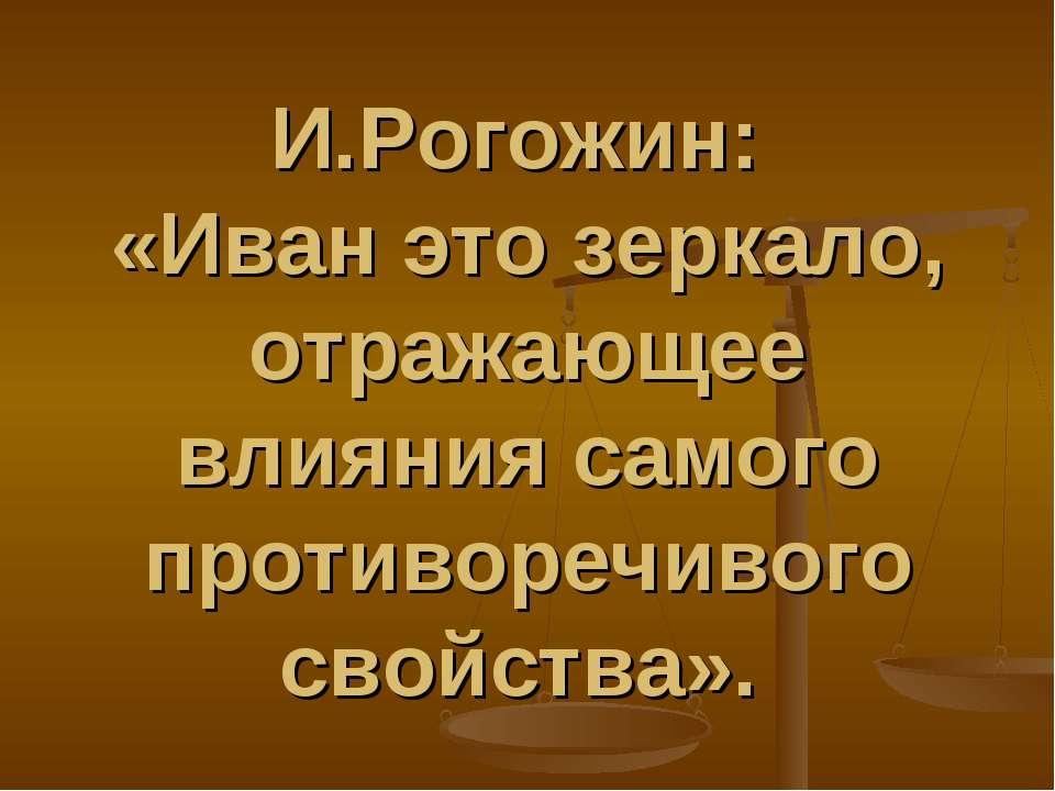 И.Рогожин: «Иван это зеркало, отражающее влияния самого противоречивого свойс...
