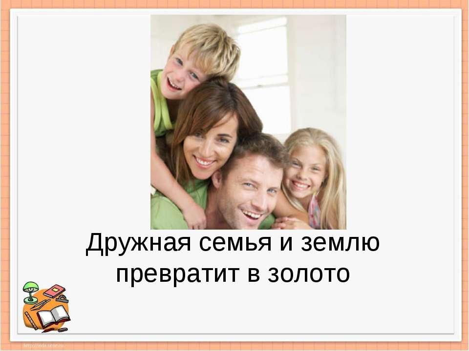 Дружная семья и землю превратит в золото