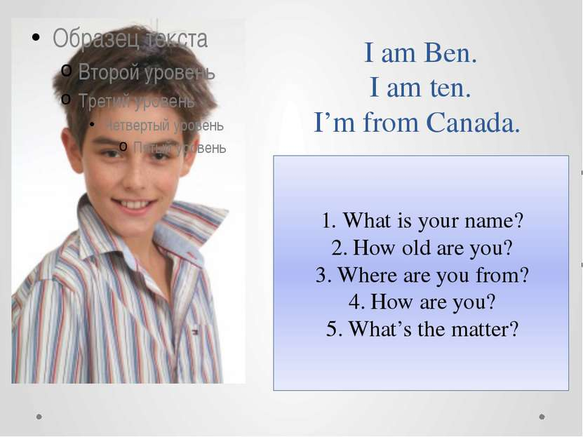 I am Ben. I am ten. I'm from Canada. What is your name? How old are you? Wher...