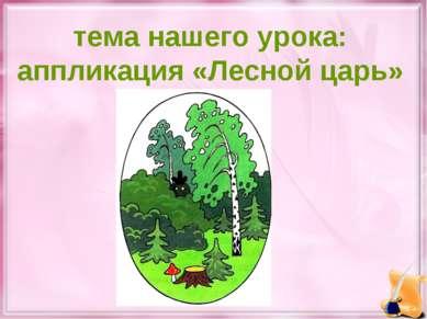 тема нашего урока: аппликация «Лесной царь»