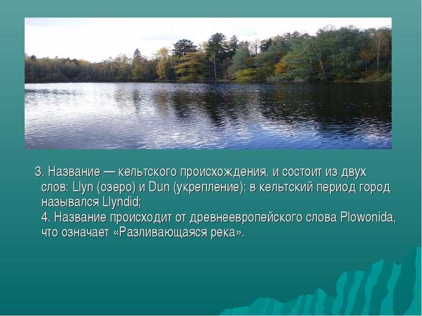 3. Название — кельтского происхождения, и состоит из двух слов: Llyn (озеро) ...
