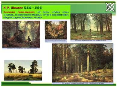 И. И. Шишкин (1832 – 1898) Основные произведения: «В лесу», «Рубка леса», «По...