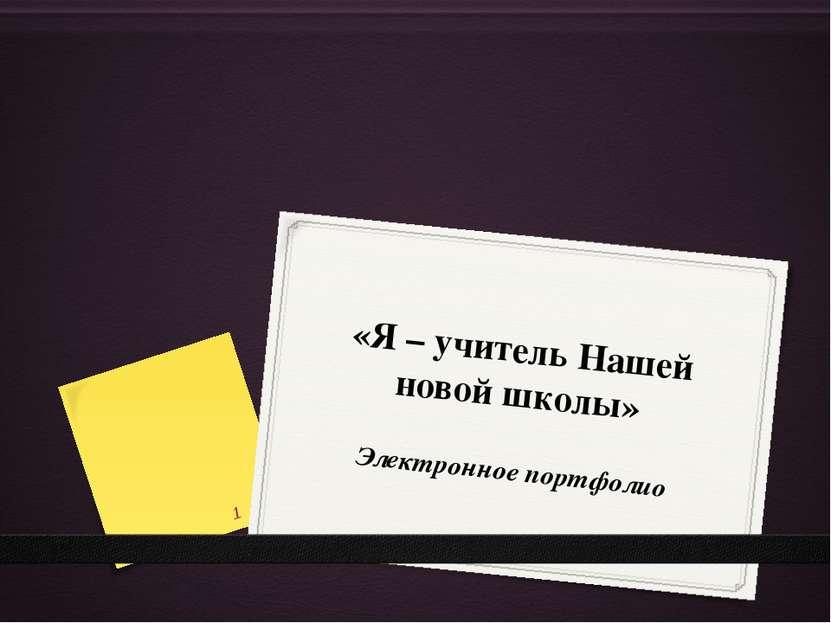 «Я – учитель Нашей новой школы» Электронное портфолио *
