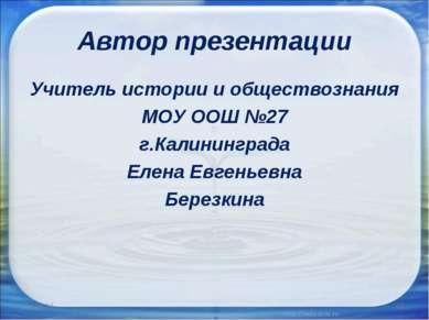 Автор презентации Учитель истории и обществознания МОУ ООШ №27 г.Калининграда...