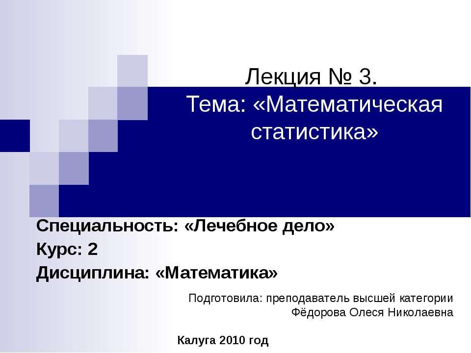 Лекция № 3. Тема: «Математическая статистика» Специальность: «Лечебное дело» ...