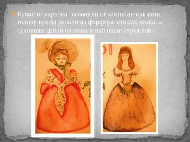 Кукол из картона заменили объёмными куклами, голову куклы делали из фарфора, ...