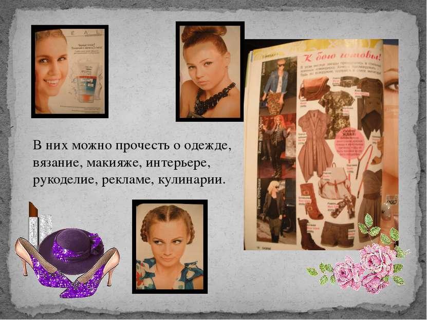 В них можно прочесть о одежде, вязание, макияже, интерьере, рукоделие, реклам...