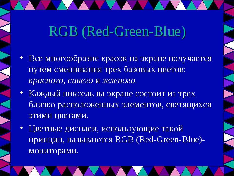RGB (Red-Green-Blue) Все многообразие красок на экране получается путем смеши...