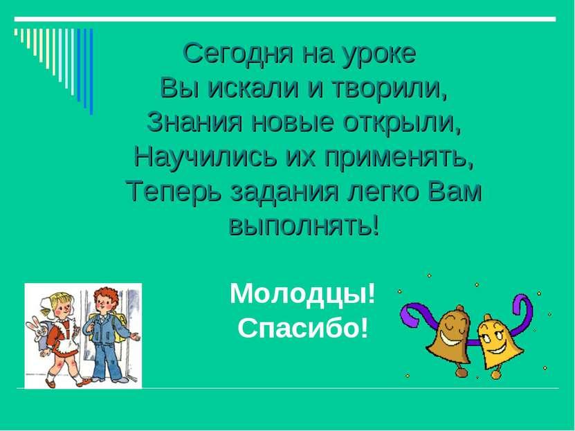 Сегодня на уроке Вы искали и творили, Знания новые открыли, Научились их прим...