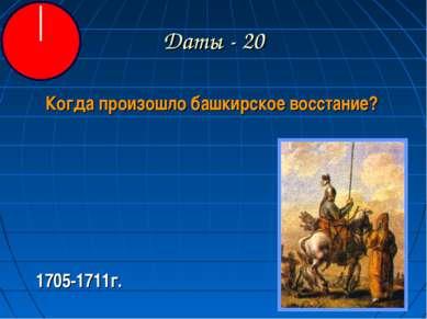 Даты - 20 Когда произошло башкирское восстание? 1705-1711г.
