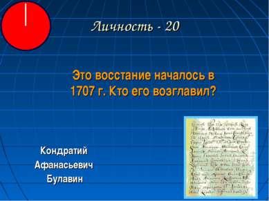 Личность - 20 Это восстание началось в 1707 г. Кто его возглавил? Кондратий А...