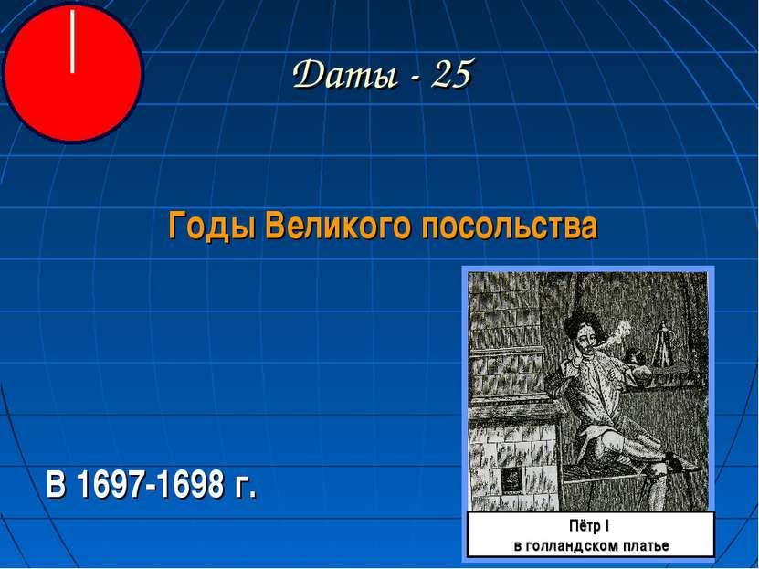 Даты - 25 Годы Великого посольства В 1697-1698 г. Пётр I в голландском платье
