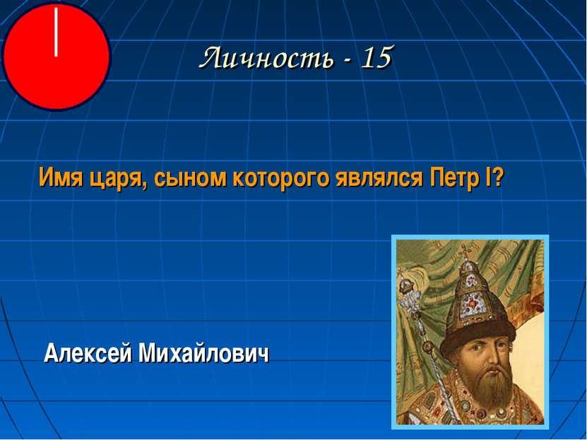 Личность - 15 Имя царя, сыном которого являлся Петр I? Алексей Михайлович