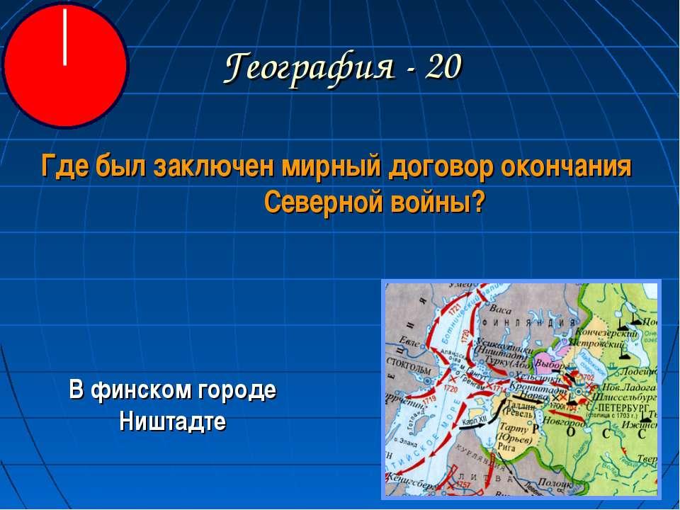 География - 20 Где был заключен мирный договор окончания Северной войны? В фи...