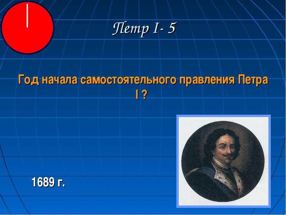 Петр I- 5 Год начала самостоятельного правления Петра I ? 1689 г.
