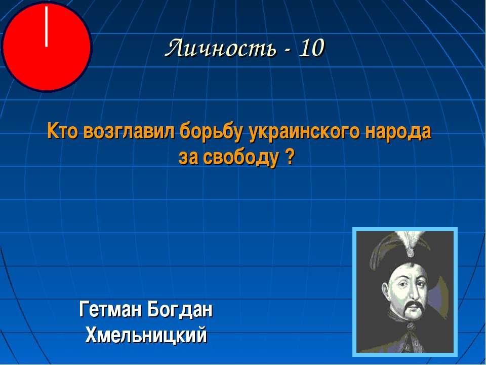 Личность - 10 Кто возглавил борьбу украинского народа за свободу ? Гетман Бог...