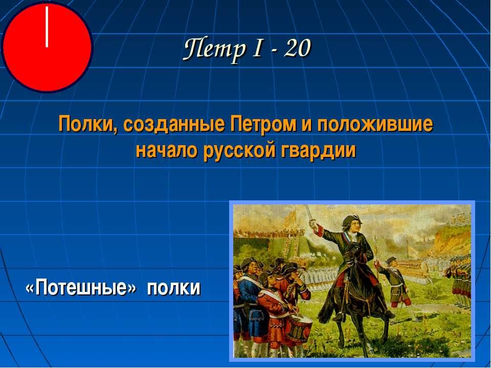 Петр I - 20 Полки, созданные Петром и положившие начало русской гвардии «Поте...