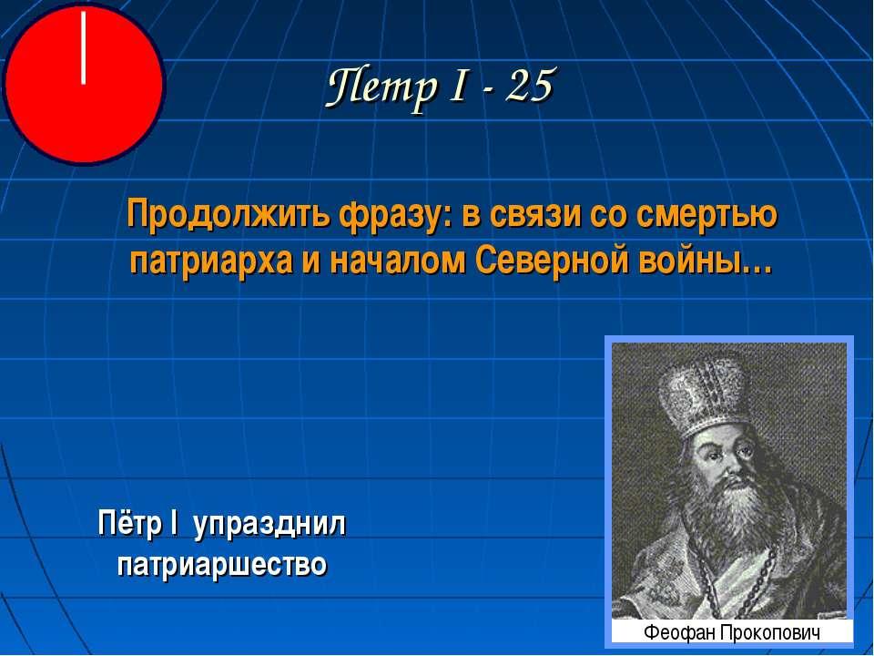 Петр I - 25 Продолжить фразу: в связи со смертью патриарха и началом Северной...