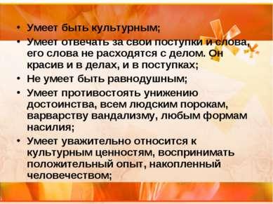 Умеет быть культурным; Умеет отвечать за свои поступки и слова, его слова не ...