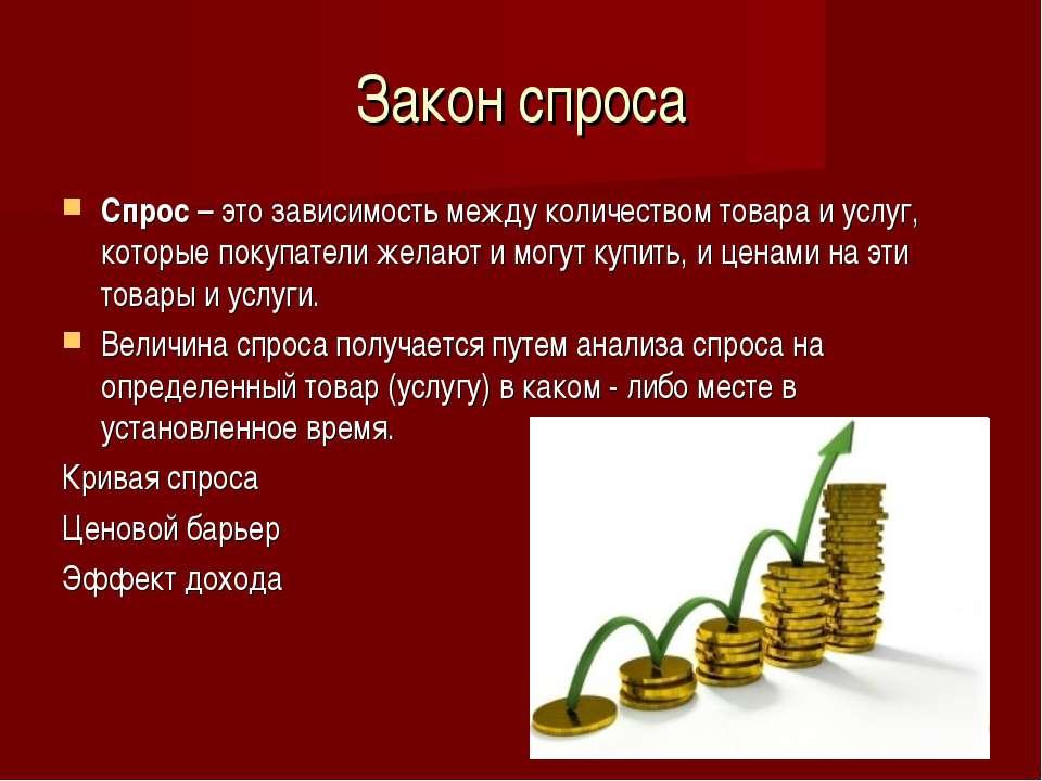 Закон спроса Спрос – это зависимость между количеством товара и услуг, которы...