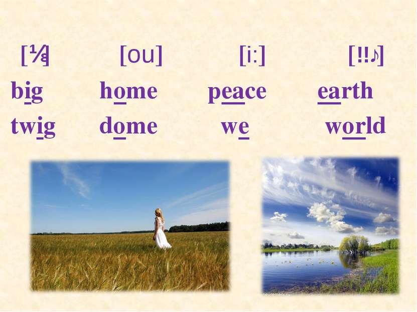 [ɪ] [ou] [i:] [ɜː] big home peace earth twig dome we world
