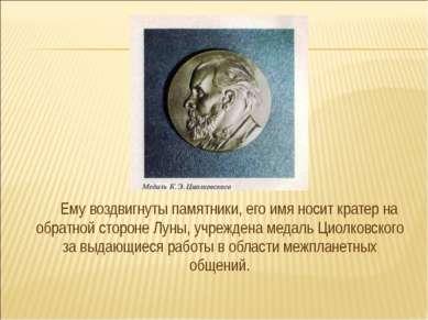 Ему воздвигнуты памятники, его имя носит кратер на обратной стороне Луны, учр...