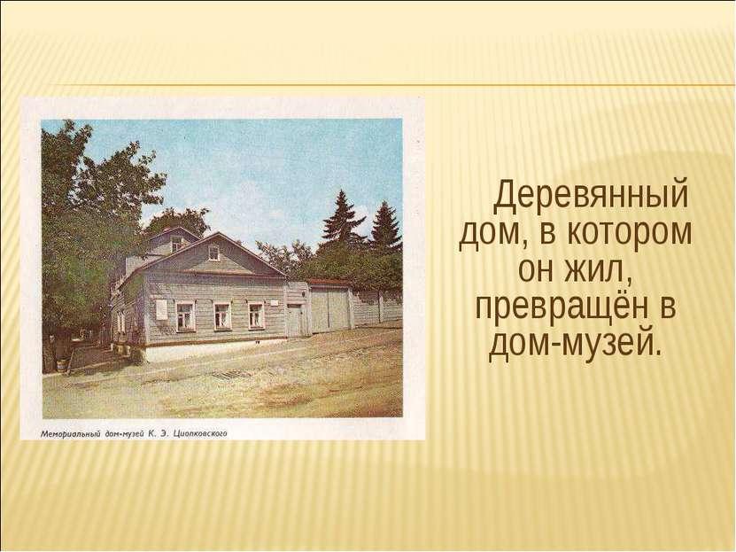 Деревянный дом, в котором он жил, превращён в дом-музей.