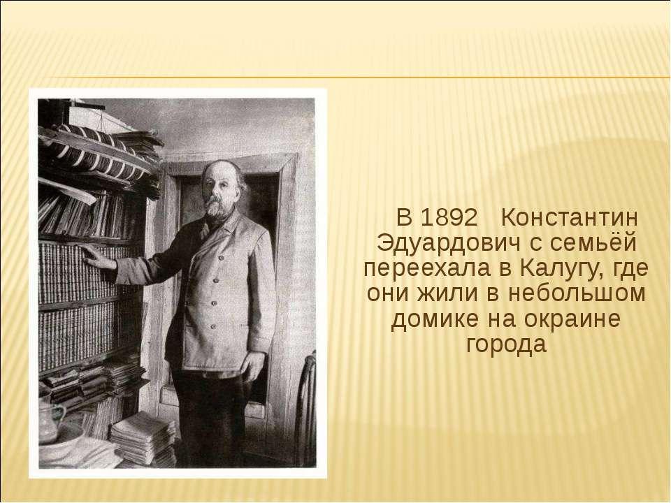 В 1892 Константин Эдуардович с семьёй переехала в Калугу, где они жили в небо...