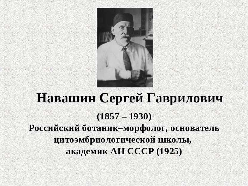 Навашин Сергей Гаврилович (1857 – 1930) Российский ботаник–морфолог, основате...