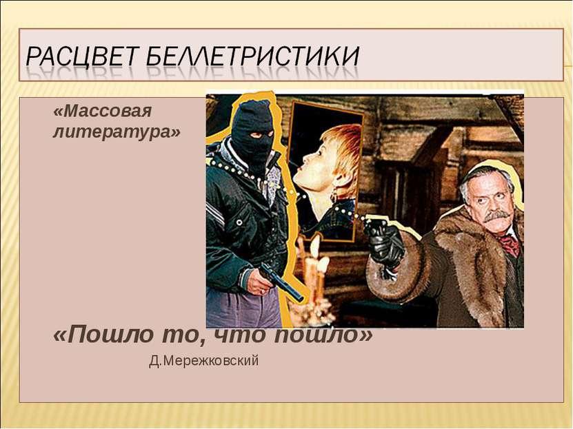 «Массовая литература» «Пошло то, что пошло» Д.Мережковский